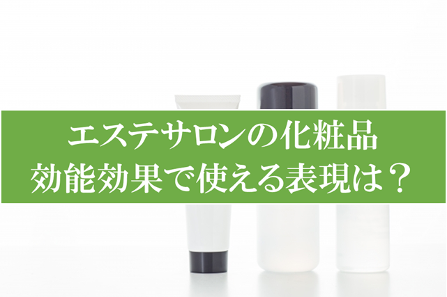 エステサロンの化粧品効果効能で使える表現